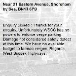 Enquiry closed : Thanks for your enquiry. Unfortunately WSCC has no powers to enforce verge parking. Damage not considered safety defect at this time. We have no available budget to tarmac verges. Regards, West Sussex Highways.-21 Eastern Avenue, Shoreham by Sea, BN43 6PD