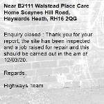 Enquiry closed : Thank you for your report, the site has been inspected and a job raised for repair and this should be carried out in the am of 12/03/20.  Regards,  Highways Team-B2111 Walstead Place Care Home Scaynes Hill Road, Haywards Heath, RH16 2QG