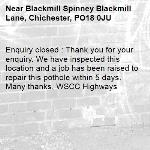 Enquiry closed : Thank you for your enquiry. We have inspected this location and a job has been raised to repair this pothole within 5 days. Many thanks, WSCC Highways-Blackmill Spinney Blackmill Lane, Chichester, PO18 0JU