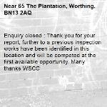 Enquiry closed : Thank you for your report, further to a previous inspection works have been identified in this location and will be competed at the first available opportunity. Many thanks WSCC-65 The Plantation, Worthing, BN13 2AQ