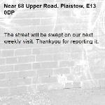 The street will be swept on our next weekly visit. Thankyou for reporting it.-68 Upper Road, Plaistow, E13 0DP