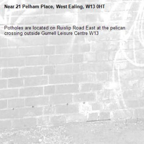 Potholes are located on Ruislip Road East at the pelican crossing outside Gurnell Leisure Centre W13-21 Pelham Place, West Ealing, W13 0HT