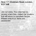 Job not done. The crew had no access when they visited the location, but will return to complete the job. Please ensure all Items are accessible.-171 Chobham Road, London, E15 1AB