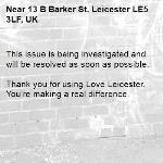 This issue is being investigated and will be resolved as soon as possible. 	 Thank you for using Love Leicester. You're making a real difference. -13 B Barker St, Leicester LE5 3LF, UK