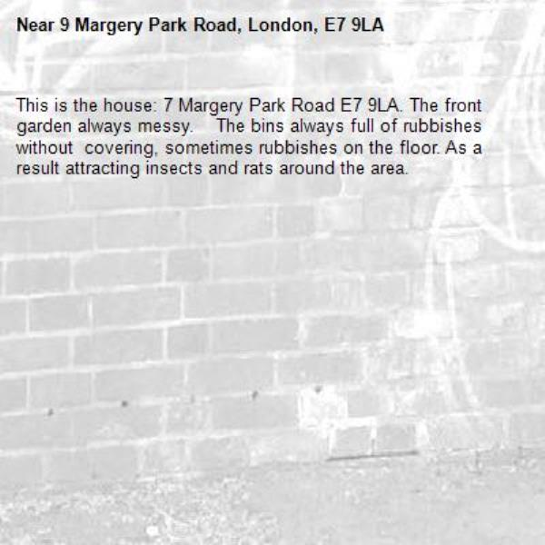 This is the house: 7 Margery Park Road E7 9LA. The front garden always messy.    The bins always full of rubbishes without  covering, sometimes rubbishes on the floor. As a result attracting insects and rats around the area.-9 Margery Park Road, London, E7 9LA