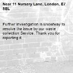 Further investigation is underway to resolve the issue by our waste collection Service. Thank you for reporting it.-11 Nursery Lane, London, E7 8BL