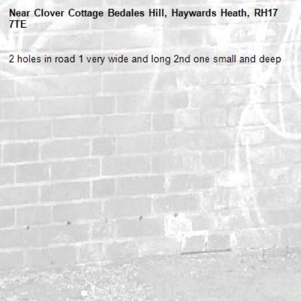 2 holes in road 1 very wide and long 2nd one small and deep-Clover Cottage Bedales Hill, Haywards Heath, RH17 7TE