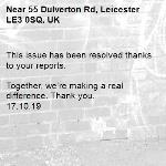 This issue has been resolved thanks to your reports.  Together, we're making a real difference. Thank you. 17.10.19-55 Dulverton Rd, Leicester LE3 0SQ, UK