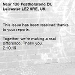 This issue has been resolved thanks to your reports.  Together, we're making a real difference. Thank you. 2.10.19-120 Featherstone Dr, Leicester LE2 9RE, UK