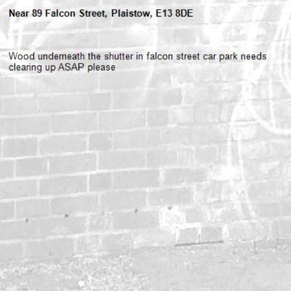 Wood underneath the shutter in falcon street car park needs clearing up ASAP please -89 Falcon Street, Plaistow, E13 8DE