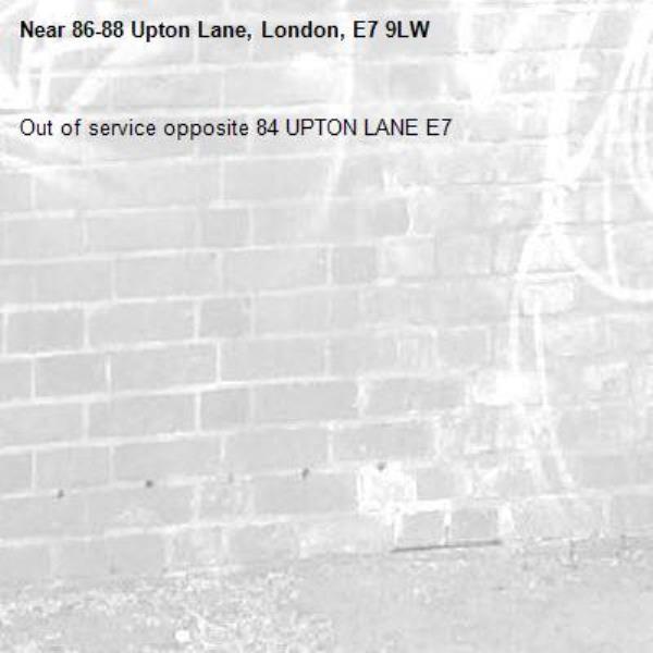 Out of service opposite 84 UPTON LANE E7-86-88 Upton Lane, London, E7 9LW
