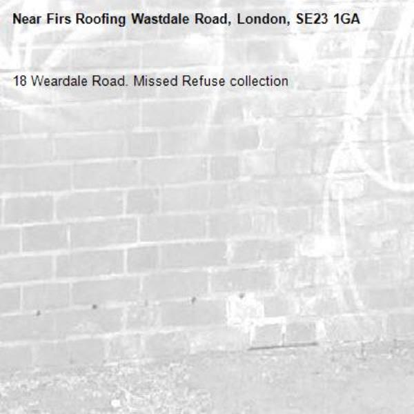 18 Weardale Road. Missed Refuse collection -Firs Roofing Wastdale Road, London, SE23 1GA