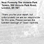 Thank you for your report, but unfortunately we are not responsible for this area. Please contact the London Borough of Tower Hamlets. -Formerly The Victoria Park Tavern, 360 Victoria Park Road, London, E9 7BT
