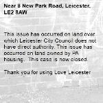 This issue has occurred on land over which Leicester City Council does not have direct authority. This issue has occurred on land owned by PA housing.  This case is now closed.   Thank you for using Love Leicester -8 New Park Road, Leicester, LE2 8AW