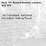 Not Completed : Additional information: Nothing Found -181 Russell Avenue, London, N22 6PY