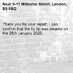 Thank you for your report, I can confirm that the fly tip was cleared on the 28th January 2020.-9-11 Milborne Street, London, E9 6BQ