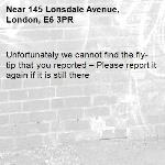 Unfortunately we cannot find the fly-tip that you reported – Please report it again if it is still there-145 Lonsdale Avenue, London, E6 3PR