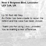 Lp 36 Red Hill Way An Order has been made to repair the defect and the case has been closed.  Thank you for using Love Leicester. You're making a real difference. -8 Belgrave Blvd, Leicester LE4 2JA, UK