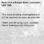 This issue is being investigated and will be resolved as soon as possible.   Thank you for using Love Leicester. You're making a real difference. -Unit a Evelyn Drive, Leicester, LE2 7QG