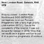 Enquiry closed : London Road Northbound (NSG 09700023) carriageway is on our Forward Programme with a fairly high priority (Job number 69751). Due to the complexity of the location it was put forward for Design in 2018/19 so that we would be in a good position to put it on a positive programme of works when funding could be secured. As things currently stand, it has been shortlisted for consideration to be included in the 2020/21 programme but we are not in the position at this time to give any guarantees as there are many caveats that need to be overcome – sufficient funding, road space permissions.  In the meantime we will monitor the road regularly and raise jobs on individual potholes. regards highways team crawley-London Road, Gatwick, RH6 0PB
