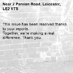 This issue has been resolved thanks to your reports. Together, we're making a real difference. Thank you. -2 Parvian Road, Leicester, LE2 6TS