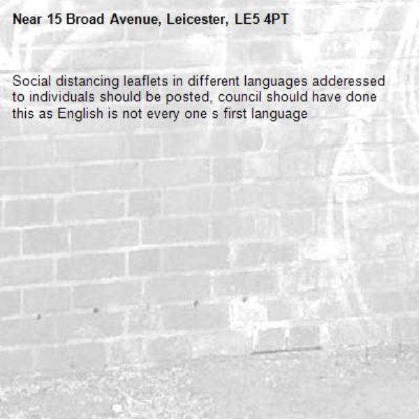 Social distancing leaflets in different languages adderessed to individuals should be posted, council should have done this as English is not every one s first language -15 Broad Avenue, Leicester, LE5 4PT