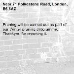 Pruning will be carried out as part of our Winter pruning programme. Thankyou for reporting it.-71 Folkestone Road, London, E6 6AZ