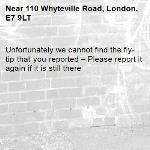 Unfortunately we cannot find the fly-tip that you reported – Please report it again if it is still there-110 Whyteville Road, London, E7 9LT