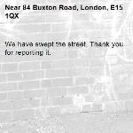 We have swept the street. Thank you for reporting it.-84 Buxton Road, London, E15 1QX