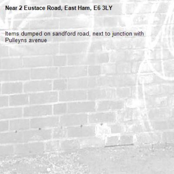 Items dumped on sandford road, next to junction with Pulleyns avenue-2 Eustace Road, East Ham, E6 3LY