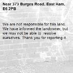 We are not responsible for this land. We have informed the landowner, but we may not be able to  resolve ourselves. Thank you for reporting it.-373 Burges Road, East Ham, E6 2PB