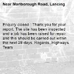 Enquiry closed : Thank you for your report. The site has been inspected and a job has been raised for repair and this should be carried out within the next 28 days. Regards, Highways Team-Marlborough Road, Lancing