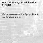 We have removed the fly-tip. Thank you for reporting it.-233 Monega Road, London, E12 6TU