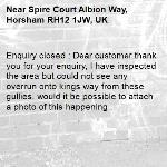 Enquiry closed : Dear customer thank you for your enquiry, I have inspected the area but could not see any overrun onto kings way from these gullies, would it be possible to attach a photo of this happening .-Spire Court Albion Way, Horsham RH12 1JW, UK