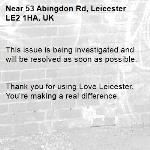 This issue is being investigated and will be resolved as soon as possible.   Thank you for using Love Leicester. You're making a real difference. -53 Abingdon Rd, Leicester LE2 1HA, UK