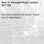 We have removed the fly-tip. Thank you for reporting it.-39 Trevelyan Road, London, E15 1SU