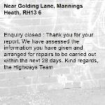 Enquiry closed : Thank you for your report. We have assessed the information you have given and arranged for repairs to be carried out within the next 28 days. Kind regards, the Highways Team-Golding Lane, Mannings Heath, RH13 6