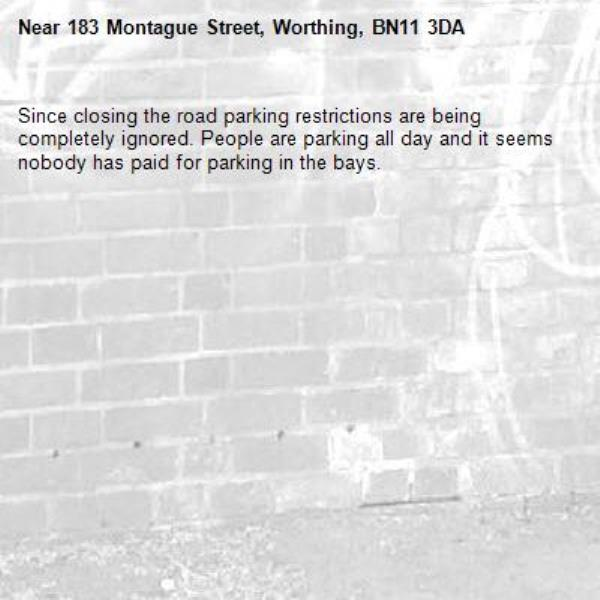 Since closing the road parking restrictions are being completely ignored. People are parking all day and it seems nobody has paid for parking in the bays.-183 Montague Street, Worthing, BN11 3DA
