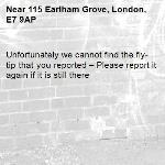 Unfortunately we cannot find the fly-tip that you reported – Please report it again if it is still there-115 Earlham Grove, London, E7 9AP