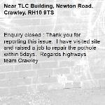 Enquiry closed : Thank you for reporting this issue.  I have visited site and raised a job to repair the pothole within 5days.  Regards highways team Crawley-TLC Building, Newton Road, Crawley, RH10 9TS