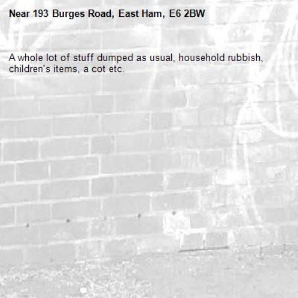 A whole lot of stuff dumped as usual, household rubbish, children's items, a cot etc.-193 Burges Road, East Ham, E6 2BW