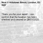 Thank you for your report. I can confirm that the location has been checked and cleared on 29/01/2020.-6 Hillstowe Street, London, E5 9QY