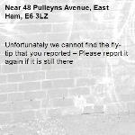 Unfortunately we cannot find the fly-tip that you reported – Please report it again if it is still there-48 Pulleyns Avenue, East Ham, E6 3LZ