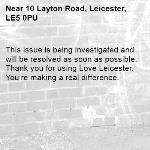 This issue is being investigated and will be resolved as soon as possible. Thank you for using Love Leicester. You're making a real difference.  -10 Layton Road, Leicester, LE5 0PU