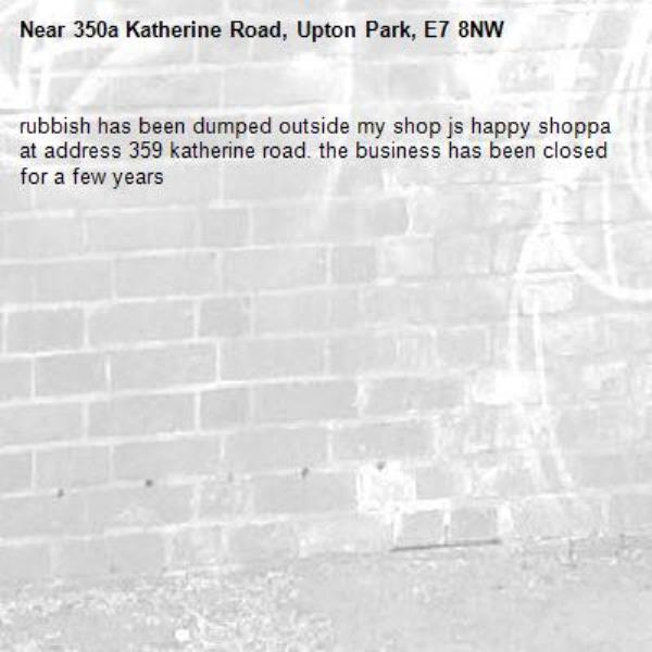 rubbish has been dumped outside my shop js happy shoppa at address 359 katherine road. the business has been closed for a few years  -350a Katherine Road, Upton Park, E7 8NW