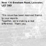 This issue has been resolved thanks to your reports. Together, we're making a real difference. Thank you. -130 Evesham Road, Leicester, LE3 2BD