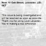 This issue is being investigated and will be resolved as soon as possible. Thank you for using Love Leicester. You're making a real difference.  -10 Oak Street, Leicester, LE5 0ET