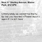 Unfortunately we cannot find the fly-tip that you reported – Please report it again if it is still there-67 Shelley Avenue, Manor Park, E12 6PX