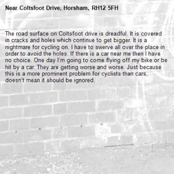 The road surface on Coltsfoot drive is dreadful. It is covered in cracks and holes which continue to get bigger. It is a nightmare for cycling on. I have to swerve all over the place in order to avoid the holes. If there is a car near me then I have no choice. One day I'm going to come flying off my bike or be hit by a car. They are getting worse and worse. Just because this is a more prominent problem for cyclists than cars, doesn't mean it should be ignored. -Coltsfoot Drive, Horsham, RH12 5FH
