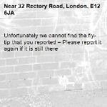 Unfortunately we cannot find the fly-tip that you reported – Please report it again if it is still there-32 Rectory Road, London, E12 6JA
